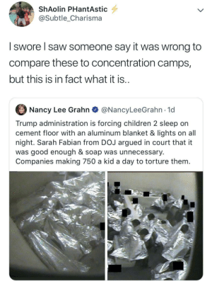 The new regime: ShAolin PHantAstic  @Subtle_Charisma  I swore I saw someone say it was wrong to  compare these to concentration camps,  but this is in fact what it is.  Nancy Lee Grahn  @NancyLeeGrahn 1d  Trump administration is forcing children 2 sleep on  cement floor with an aluminum blanket & lights on all  night. Sarah Fabian from DOJ argued in court that it  was good enough & soap was unnecessary  Companies making 750 a kid a day to torture them. The new regime