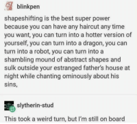 Haircut, Slytherin, and Weird: shapeshifting is the best super power  because you can have any haircut any time  you want, you can turn into a hotter version of  yourself, you can turn into a dragon, you can  turn into a robot, you can turn into a  shambling mound of abstract shapes and  sulk outside your estranged father's house at  night while chanting ominously about his  sins,  slytherin-stud  This took a weird turn, but l'm still on board that's dark https://t.co/Lknjx0V4HK