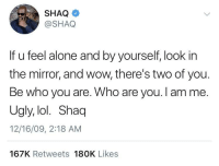 Being Alone, Blackpeopletwitter, and Lol: SHAQ  @SHAQ  If u feel alone and by yourself, look in  the mirror, and wow, there's two of you.  Be who you are. Who are you. I amme.  Ugly, lol. Shaq  12/16/09, 2:18 AM  167K Retweets 180K Likes Thanks Shaq (via /r/BlackPeopleTwitter)