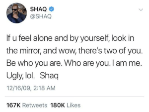 Being Alone, Dank, and Lol: SHAQ  @SHAQ  If u feel alone and by yourself, look in  the mirror, and wow, there's two of you.  Be who you are. Who are you. I amme.  Ugly, lol. Shaq  12/16/09, 2:18 AM  167K Retweets 180K Likes Thanks Shaq by montemole MORE MEMES