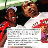@shaq FIRES BACK 🔥🔥🔥: shaq Sorry ascottiepippen I don't believe  in hypotheticals either, but l seen most of  those final you did ok, but this guy did  most the work  #youwereok steve kerr and Ron harper  deserve more credit than you,remember I  WAS BATMAN YOU WAS ROBIN,I was  PUFFY YOU WAS MASE... @shaq FIRES BACK 🔥🔥🔥