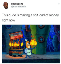 Blackpeopletwitter, Dude, and Money: shaquesha  @suicidebully  This dude is making a shit load of money  right now  TORCHES <p>The only winner in this game (via /r/BlackPeopleTwitter)</p>