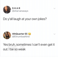 Bruh, Memes, and Jokes: SHAR  @sharvanasays  Do y'all laugh at your own jokes?  4thQuarter Eli  @ElinumbaaNine  Yes bruh, sometimes I can't even get it  out.I be so weak 😂For this post to that person