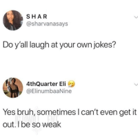 Bruh, Instagram, and Meme: SHAR  @sharvanasays  Do y'all laugh at your own jokes?  4thQuarter Eli  @ElinumbaaNine  Yes bruh, sometimes l can't even get it  out. I be so weak @pubity was voted 'best meme account on Instagram' 😂