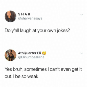 Bruh, Dank, and Funny: SHAR  @sharvanasays  Do y'all laugh at your own jokes?  4thQuarter Eli  @ElinumbaaNine  Yes bruh, sometimes l can't even get it  out. l be so weak It just be too damn funny.