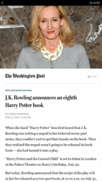 """OH MY GOD: SHARE  Che tua shington post  I LIKE  Arts and Entertainment  JK. Rowling an eighth  announces Harry Potter book  BY JESSICA CONTRERA  FEB 10, 2016, 12:04 PM  When die-hard """"Harry Potter"""" fans first heard that J.K.  Rowling was writing a sequel to her beloved seven-part  series, they couldn't wait to get their hands on the book. Then  they realized the sequel wasn't going to be released in book  form she had turned it into a play.  """"Harry Potter and the Cursed Child"""" is set to debut in London  at the Palace Theatre on Harry's birthday, July 30.  But today, Rowling announced that the script of the play will  in fact be released asa two-part book, at 12:01  a.m. on July31, OH MY GOD"""