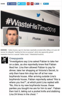 "WHEN WasteHisTime2016 BACKFIRES ON YALL HOES: SHARE  Facebook  Like 14k  #Waste HisTime2016  Photos Videos  DENVER Fabian Suarez, age 23, has been reportedly arrested after killing a 22 year old  woman for allegedly ""wasting his time on purpose"", which she apparently gained  inspiration from by a popular Twitter trend: ""#WasteHiSTime2016.  Creepy pasta  ""Investigators say Lina asked Fabian to take her  on a date, as she reportedly knew that Fabian  liked her. Lina then allowed Fabian to pay for  dinner, take her shopping at Victoria's Secret, to  only then have him drop her off at her new  boyfriends house. After arriving outside Lina's  boyfriends house, Fabian reportedly asked ""this is  where you live?"", at which point Lina replied with  ""No, this is my new boyfriends house. these  panties you bought me are for him to see"". Fabian  then lost it, taking out a pocket knife and stabbing  Lina 24 times in the chest. WHEN WasteHisTime2016 BACKFIRES ON YALL HOES"