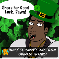 Share it, dawgs.: Share for Good  Luck, Dawg!  HAPPY ST. PADDYS DAY FROM  OWNAGE PRANKS! Share it, dawgs.
