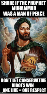 Please share this picture of the Prophet Muhammad to demonstrate that Islam is a tolerant religion of peace.  - Joe: SHARE IF THE PROPHET  MUHAMMAD  WASAMAN OF PEACE  DON'T LET CONSERVATIVE  BIGOTS WIN  ONE LIKE ONE RESPECT Please share this picture of the Prophet Muhammad to demonstrate that Islam is a tolerant religion of peace.  - Joe