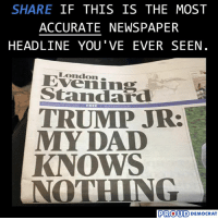 AGREE?: SHARE IF THIS IS THE MOST  ACCURATE NEWSPAPER  HEADLINE YOU'VE EVER SEEN  London.  Eveiing  Standard  TRUMP JR:  MY DAD  KNOWS  NOTHING  FREE  PROUD DEMOCRA AGREE?