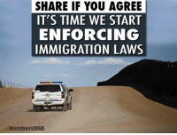Do you agree?: SHARE IF YOU AGREE  IT'S TIME WE START  ENFORCING  IMMIGRATION LAWS  NumbersUSA Do you agree?
