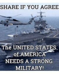 Share If You Agree: SHARE IF YOU AGREE  orld  The UNITED STA TES  -Of-AMERICA  NEEDS A STRONG  MILITARY!