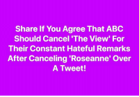 Abc, The View, and Roseanne: Share If You Agree That ABC  Should Cancel 'The View' For  Their Constant Hateful Remarks  After Canceling 'Roseanne' Over  A Tweet! Boycott ABC!!