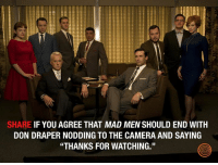 """This would be incredible. Goodbye Mad Men.: SHARE  IF YOU AGREE THAT MAD MEN SHOULD END WITH  DON DRAPER NODDING TO THE CAMERA AND SAYING  """"THANKS FOR WATCHING."""" This would be incredible. Goodbye Mad Men."""
