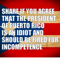 Puerto Rico, Idiot, and Rico: SHARE IF YOU AGREE  THAT THE PRESIDENT  OF PUERTO RICO  IS AN IDIOT AND  SHOULD BE FIRED FOR  INCOMPETENCE