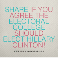 """Do you agree that the Electoral College should elect Hillary Clinton and save our democracy from the tyranny of a Trump presidency? """"Share"""" and comment below: SHARE IF YOU  AGREE THE  ELECTORAL  COLLEGE  SHOULD  ELECT HILLARY  CLINTON!  WWW. DEMOCRATIC MEMES ORG Do you agree that the Electoral College should elect Hillary Clinton and save our democracy from the tyranny of a Trump presidency? """"Share"""" and comment below"""