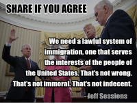 Do you agree with Senator Jeff Sessions?: SHARE IF YOU AGREE  We need alawful system of  immigration, one that serves  the interests of the people of  the United States. That's not wrong.  That's not immoral That's not indecent.  Heff Sessions Do you agree with Senator Jeff Sessions?