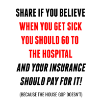 Memes, 🤖, and Gop: SHARE IF YOU BELIEVE  WHEN YOU GET SICK  YOU SHOULD GO TO  THE HOSPITAL  AND YOURINSURANCE  SHOULD PAY FOR IT!  (BECAUSE THE HOUSE GOP DOESNT) The House GOP is considering no longer requiring health insurance to cover hospitalization: http://www.vox.com/2017/3/22/15030214/essential-health-benefits-freedom-caucus-cbo-byrd-rule-reconciliation