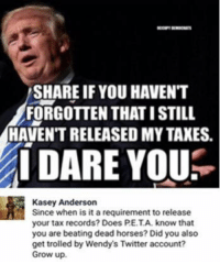 Growing Up, Horses, and Memes: SHARE IF YOU HAVENT  FORGOTTEN THATISTILL  HAVENT RELEASED MY TAXES.  I DARE YOU  Kasey Anderson  Since when is it a requirement to release  your tax records? Does PE.TA. know that  you are beating dead horses? Did you also  get trolled by Wendy's Twitter account?  Grow up. (GC)
