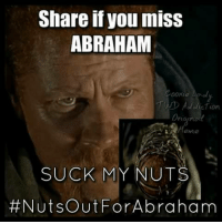 suck my nuts: Share if you miss  ABRAHAM  00Kte  Toor.  SUCK MY NUTS  Nuts out For Abraham