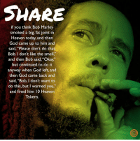 """I Dont Want To Do This: SHARE  if you think Bob Marley  smoked a big, fat joint in  Heaven today, and then  God came up to him and  said, """"Please don't do that,  Bob. I don't like the smell.""""  and then Bob said, 'Okay,  but continued to do it  anyway when God left, and  then God came back and  said, """"Bob, I don't want to  do this, but I warned you,""""  and fined him 10 Heaven  Tokens."""