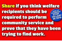 "Community, Memes, and Work: Share if you think welfare  recipients should be OO  required to perform  community service and  prove that they have been  trying to find work.  N US  STOP Welfare is not a retirement plan. It is a ""temporary"" help for those who need it."