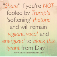"""""""Share"""" widely if you agree! We are not fooled by Trump's rhetoric, and we will remain vigilant, vocal, and energized to stop this tyrant from Day 1!: Share  if you're NOT  fooled by Trump's  'softening' rhetoric  and will remain  vigilant, vocal, and  energized to block this  tyrant from Day  WWW DEMOCRATIC MEMES ORG """"Share"""" widely if you agree! We are not fooled by Trump's rhetoric, and we will remain vigilant, vocal, and energized to stop this tyrant from Day 1!"""