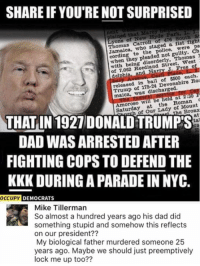 Dad, Kkk, and Memes: SHARE IF YOU'RE NOT SURPRISED  plained that Marcy met  L.  St  de Park,  of 476 South Thomas  Carroll of  a fist fight  to the police.  were pa  not guilty. Ch  when they disorderly,  Thomas  J  West  with Reed Free of 7,062 ed in bail of $500 each.  releas  shire Roi  Trump  ot discharged.  maica, was  wil  the Roman  Saturday  at of Mount  Our Lady Bronx  he at  THAT IN 1927 DONALDTRUMPIS  DAD WASARRESTED AFTER  FIGHTING COPS TO DEFEND THE  KKK DURING APARADE IN NYC.  OCCUPY DEMOCRATS  Mike Tillerman  So almost a hundred years ago his dad did  something stupid and somehow this reflects  on our president??  My biological father murdered someone 25  years ago. Maybe we should just preemptively  lock me up too?? (GC)