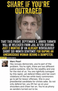 Friday, Jail, and Memes: SHARE IF YOU'RE  OUTRAGED  THAT THIS FRIDAY, SEPTEMBER 2, BROCK TURNER  WILL BE RELEASED FROM JAIL AFTER SERVING  JUST 3 MONTHS OF AN ALREADY RIDICULOUSLY  SHORT SIX-MONTH SENTENCE FOR RAPING AN  UNCONSCIOUS WOMAN BEHIND A DUMPSTER.  OCCUPY  DEMOCRATS  Marc Pearl  Hey occupy democrats, you're part of the  problem. You're right, there are two different  justice systems. One for the wealthy and one  for the rest of us. You are rightfully outraged  by this rapist, yet defend Hillary and her overt  violations of the law while lowly commoners  go to jail for lessor offenses. She is your  presidential candidate for christs sake. So not  only defend her, you lift her up on your  shoulders and cheer her on. You're as phony  as sanders turned out to be. (GC)