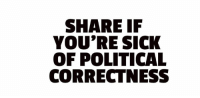 political: SHARE IF  YOU'RE SICK  OF POLITICAL  CORRECTNESS