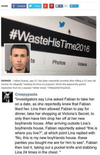 """When WasteHisTime2016 backfires on you 😳: SHARE  Like 14k  Facebook  #Waste HisTime2016  Photos Videos  DENVER Fabian Suarez, age 23, has been reportedly arrested after killing a 22 year old  woman for allegedly """"wasting his time on purpose"""", which she apparently gained  inspiration from by a popular Twitter trend: """"#WasteHisTime2016.  Creepy pasta  """"Investigators say Lina asked Fabian to take her  on a date, as she reportedly knew that Fabian  liked her. Lina then allowed Fabian to pay for  dinner, take her shopping at Victoria's Secret, to  only then have him drop her off at her new  boyfriends house. After arriving outside Lina's  boyfriends house, Fabian reportedly asked """"this is  where you live?"""", at which point Lina replied with  """"No, this is my new boyfriends house. these  panties you bought me are for him to see"""". Fabian  then lost it, taking out a pocket knife and stabbing  Lina 24 times in the chest. When WasteHisTime2016 backfires on you 😳"""