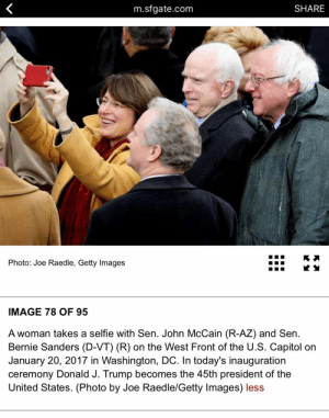 """Bernie Sanders, Selfie, and Getty Images: SHARE  m.sfgate.com  Photo: Joe Raedle, Getty Images  IMAGE 78 OF 95  A woman takes a selfie with Sen. John McCain (R-AZ) and Sen  Bernie Sanders (D-VT) (R) on the West Front of the U.S. Capitol on  January 20, 2017 in Washington, DC. In today's inauguration  ceremony Donald J. Trump becomes the 45th president of the  United States. (Photo by Joe Raedle/Getty Images) less Caption lists """"a woman"""" taking a selfie with McCain and Sanders. That woman is U.S. Senator Amy Klobuchar."""