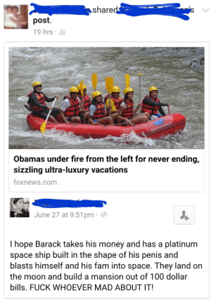 Can I live?: share  post.  19hrs .  Obamas under fire from the left for never ending,  sizzling ultra-luxury vacations  foxnews.com  June 27 at 9:51pm  I hope Barack takes his money and has a platinum  space ship built in the shape of his penis and  blasts himself and his fam into space. They land on  the moon and build a mansion out of 100 dollar  bills. FUCK WHOEVER MAD ABOUT IT! Can I live?