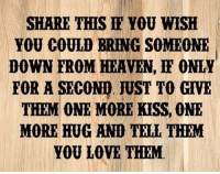 Dank, Heaven, and Love: SHARE THIS FF YOU WISH  YOU COULD BRING SOMEONE  DOWN FROM HEAVEN, ONLY  FOR A SECON JUST TO GIVE  THEM ONE MORE KISS, ONE  MORE HUG AND TELL THEM  YOU LOVE THEM
