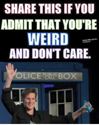 Doctor, Memes, and Weird: SHARE THIS IF YOU  ADMIT THAT YOU'RE  WEIRD  AND DON'T CARE.  OLICE PERL BOX  Doctor Who and the  T.A.R.D.LS.  PUBLIC