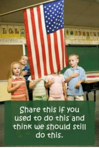 "America, God, and Memes: Share this if you  used to do this and  think we should Still  do this. ""I pledge allegiance to the flag of the United States of America, and to the republic for which it stands, one nation under God, indivisible, with liberty and justice for all."""