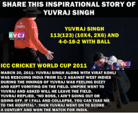 "Share this inspirational story of Yuvraj Singh: SHARE THIS INSPIRATIONAL STORY OF  YUVRAJ SINGH  FY  Emiates  YUVRAJ SINGH  113(123) (10X4, 2X6) AND  VC J  WWW.RVCU.COM  4-0-18-2 WITH BALL  RVOJ  ICC CRICKET WORLD CUP 2011  MARCH 20, 2011: YUVRAJ SINGH ALONG WITH VIRAT KOHLI  WAS RESCUING INDIA FROM 51/2 AGAINST WEST INDIES  DURING THE INNINGS OF YUVRAJ WAS FEELING DIZZY  AND KEPT VOMITING ON THE FIELD. UMPIRE WENT TO  YUVRAJ AND ASKED WILL HE LEAVE THE FIELD  YUVRAJ REPLIED, ""NO BOSS, IAIN'T GoING OUT OR  GOING OFF. IF i FALL AND COLLAPSE, YOU CAN TAKE ME  TO THE HOSPITAL"". THEN YUVRAJ WENT ON TO SCORE  A CENTURY AND WON THE MATCH FOR INDIA. Share this inspirational story of Yuvraj Singh"