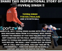 "This is how Yuvraj Singh won the match against West Indies in World Cup 2011: SHARE THIS INSPIRATIONAL STORY OF  YUVRAJ SINGH  FY  Emiates  YUVRAJ SINGH  113(123) (10x4,2x6)  AND 2118 WITH BALL  sportzwikin  por Iki  MARCH 20, 2011: YuvRAJ SINGH ALONG wITH viRAT KoHLI  WAS RESCUING INDIA FROM 51/2 AGAINST WEST INDIES.  DURING THE INNINGS OF YUVI WAS FEELING DIZZY AND  Sportzwiki  KEPT VOMITING ON THE FIELD. UMPIRE SIMON TAUFEL  WENT TO YUVRAJ AND ASKED WILL HE LEAVE THE FIELD.  YUVI REPLIED: ""No BOSS. I AIN'T GOING OUT OR GOING  OFF. IFI FALL AND COLLAPSE, YOU CAN TAKE ME TO  THE HOSPITAL"". THEN YUVI WENT ON TO SCORE A  CENTURY AND WON THE MATCH FOR INDIA. This is how Yuvraj Singh won the match against West Indies in World Cup 2011"