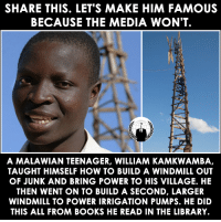 Books, Memes, and Anonymous: SHARE THIS. LET'S MAKE HIM FAMOUS  BECAUSE THE MEDIA WON'T  A MALAWIAN TEENAGER, WILLIAM KAMKWAMBA,  TAUGHT HIMSELF HOW TO BUILD A WINDMILL OUT  OF JUNK AND BRING POWER TO HIS VILLAGE. HE  THEN WENT ON TO BUILD A SECOND, LARGER  WINDMILL TO POWER IRRIGATION PUMPS. HE DID  THIS ALL FROM BOOKS HE READ IN THE LIBRARY. #Anonymous