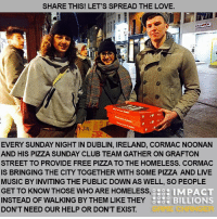 """Cormac Noonan is an IT consultant but not quite like your """"typical IT guy"""". He's good at what he does but he had a much higher calling and has taken action on it. Cormac is bridging the gap between the public and the homeless in Dublin, Ireland with nothing but a few pizzas and some live music. • Every single day, Cormac would walk by the same homeless person on his way to work. Here and there he would give him some change he had but felt that wasn't enough. He decided that he wanted to find a different way to help. So Cormac called his best friend Martin Connolly and decided to skip the 12 Pubs of Christmas and buy pizzas for the homeless instead. • That night they walked around sharing pizzas with the homeless and sitting and chatting with them and hearing their stories. After doing many of these pizza runs, Cormac decided to launch a non-profit organization called Pizza Sunday Club (@pizzasundayclub). Every Sunday night at 8:30pm on Grafton Street in Dublin, they meet up and provide free food and live music. • The aim of Pizza Sunday Club is to break down the social barriers that exist between homeless people and the rest of the public. So they offer free food to anyone who comes out while it allows the public to chat to the homeless to bridge that gap instead of walking by and not even noticing them. • So far they've received sponsorships from places like Dominos, Deliveroo and Woodies for necessary equipment. The best part about it all is that Cormac says the homeless people that come out are more excited about the chatting with people than the free pizza. • This just goes to show that we are all human beings and instead of acting like people don't exist, let's start showing more compassion and love towards one another. Sometimes all we need is someone to talk to or listen to us. If that is the cost of entry to change someone's life, then sounds like it is worth a little bit of our time. • Cormac and Martin, you guys are Impact Billions Game Changers. Keep brin"""