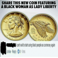 I really had to turn the comments off 💀 y'all argue over stupid shit: SHARE THIS NEW COIN FEATURING  A BLACK WOMAN AS LADY LIBERTY  ATES  PLU Rise  10 .  1792  017// .9889  FtNE  GOLD  U  ctc  0  Ca cre  嚈Micantwaittostartusingblackpeopleasamanceyagain  Unlike Reply-08-5hrs  I CA  19F  2 I really had to turn the comments off 💀 y'all argue over stupid shit