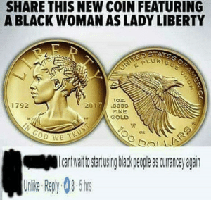 God, Memes, and Black: SHARE THIS NEW COIN FEATURING  A BLACK WOMAN AS LADY LIBERTY  STATES  02.  2017/ .9889  1792  FINE  GOLD  ctC  GOD W  a uraneanan  Unlie Rep)y 08-5hs 🅱️lack lives matter via /r/memes https://ift.tt/2BX5J5V