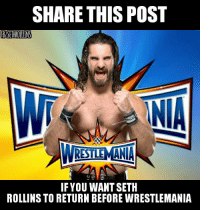 Who wouldn't?  #ShieldGirl: SHARE THIS POST  fBISETHROULINS  INA  RISTLEMANA  IF YOU WANT SETH  ROLLINS TO RETURN BEFORE WRESTLEMANIA Who wouldn't?  #ShieldGirl