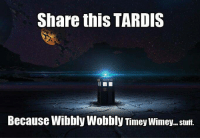 wobble: Share this TARDIS  Because Wibbly Wobbly Timey Wimey. stuff