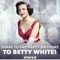 Happy, Happy Birthday to the winner of 3 American Comedy Awards!: SHARE TO SAY HAPPY BIRTHDAY  TO BETTY WHITE!  shared Happy, Happy Birthday to the winner of 3 American Comedy Awards!
