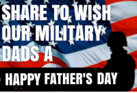 Share to wish our military dads a Happy Father's Day!: SHARE TO WI  OUR MILITARY  DADS A  HAPPY FATHER'S DAY Share to wish our military dads a Happy Father's Day!