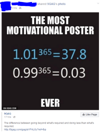 I... I don't think the math checks out...: shared 9GAG's photo.  5 hrs  THE MOST  MOTIVATIONAL POSTER  365  37.8  0.99365 -0.03  EVER  VIA9GAG.COM  9GAG  Like Page  17 hrs  The difference between going beyond what's required and doing less than what's  required  http://9gag.com/gag/aVPAL6y?ref-fbp I... I don't think the math checks out...