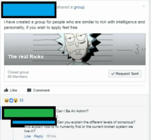 Love, Target, and Tumblr: shared a group.  i have created a group for people who are similar to rick with intelligence and  personality, if you wish to apply feel free  The real Ricks  Closed group  98 Members  Request Sent  Like Comment  Can I Be An Admin?  Can you explain the different leves of conscious?  a explsin now to fix humanity first or the current broken system we  live in?  Like Reply 18 hrs justneckbeardthings: there needs to be a word for when u love a show but hate the fanbase