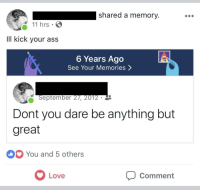 Wholesome ass kicking: shared a memory  11 hrs .  IlI kick your ass  6 Years Ago  See Your Memories >  September 27, 2012  Dont you dare be anything but  great  You and 5 others  Love  Comment Wholesome ass kicking