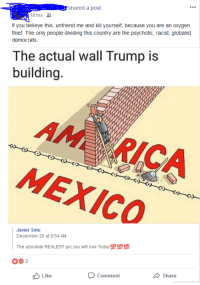 orthogonal: shared a post.  18 hrs-  If you believe this, unfriend me and kill yourself, because you are an oxygen  thief. The only people dividing this country are the psychotic, racist, globalist  democrats  The actual wall Trump is  building.  MEXICO  Javier Soto  December 26 at 9:54 AM  The absolute REALEST pic you will see Today 100 100 100  092  Like  Comment  Share